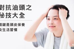 對抗油頭之密技大全,關鍵是頭皮保養及生活習慣